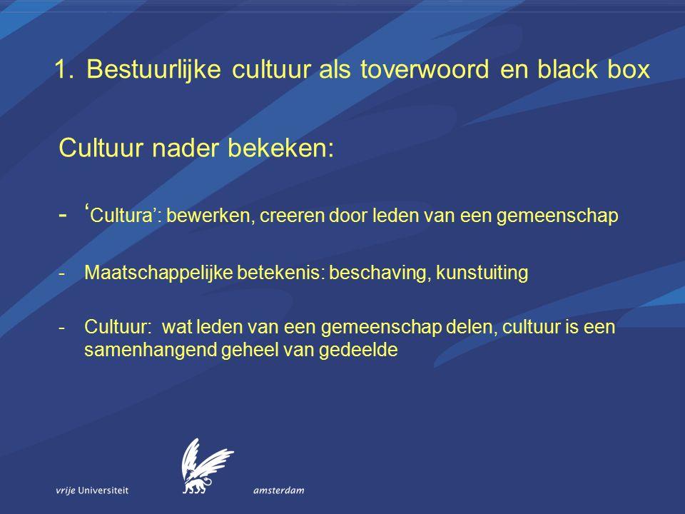 1.Bestuurlijke cultuur als toverwoord en black box –Symbolische artefacten, betekenisvolle objecten om ons heen, taal, communicatie patronen, gedrag(spatroon), manieren van doen, procedures, beleidsnota's, regels / afspraken –Waarden orientaties, wat streven we na met ons gedrag 'sneller en beter besluiten', democratisch besluiten, beginselen van behoorlijk bestuur; politieke waarden, waarden van personen of groepen –Basis assumpties, niet meer ter discussie staande beginselen basis principes, waarheid, goed-slecht, aanpassen of niet e.d