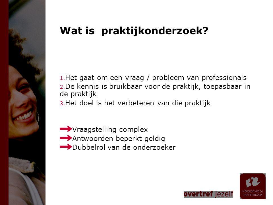 Wat is praktijkonderzoek? 1. Het gaat om een vraag / probleem van professionals 2. De kennis is bruikbaar voor de praktijk, toepasbaar in de praktijk