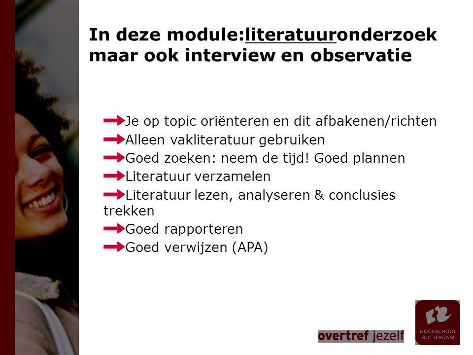 In deze module:literatuuronderzoek maar ook interview en observatie Je op topic oriënteren en dit afbakenen/richten Alleen vakliteratuur gebruiken Goed zoeken: neem de tijd.