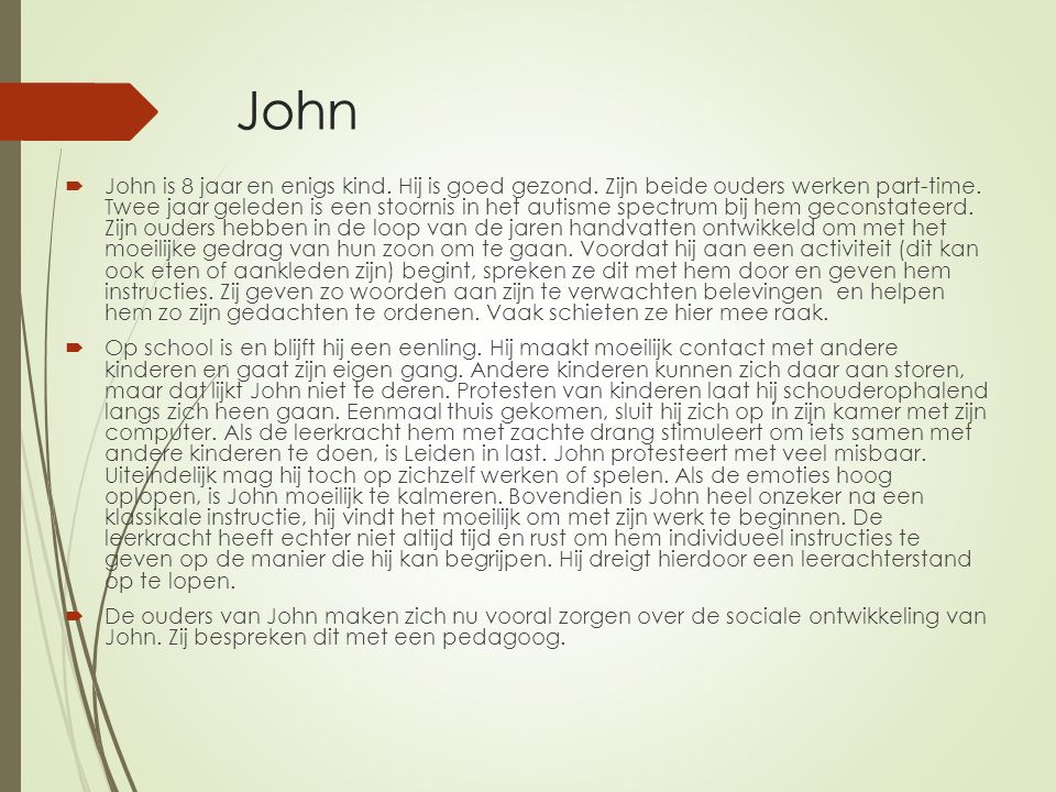 John  John is 8 jaar en enigs kind. Hij is goed gezond. Zijn beide ouders werken part-time. Twee jaar geleden is een stoornis in het autisme spectrum