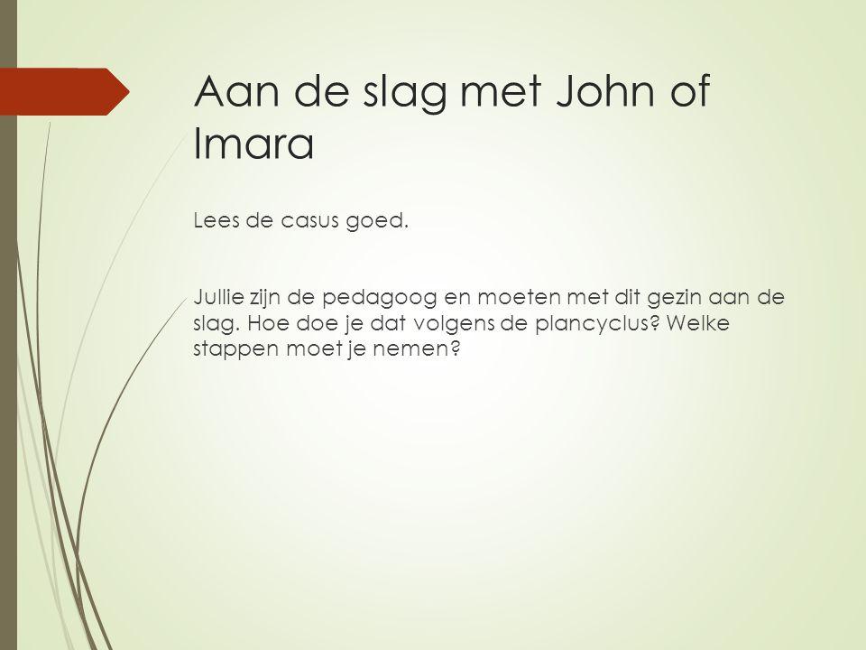 Aan de slag met John of Imara Lees de casus goed. Jullie zijn de pedagoog en moeten met dit gezin aan de slag. Hoe doe je dat volgens de plancyclus? W