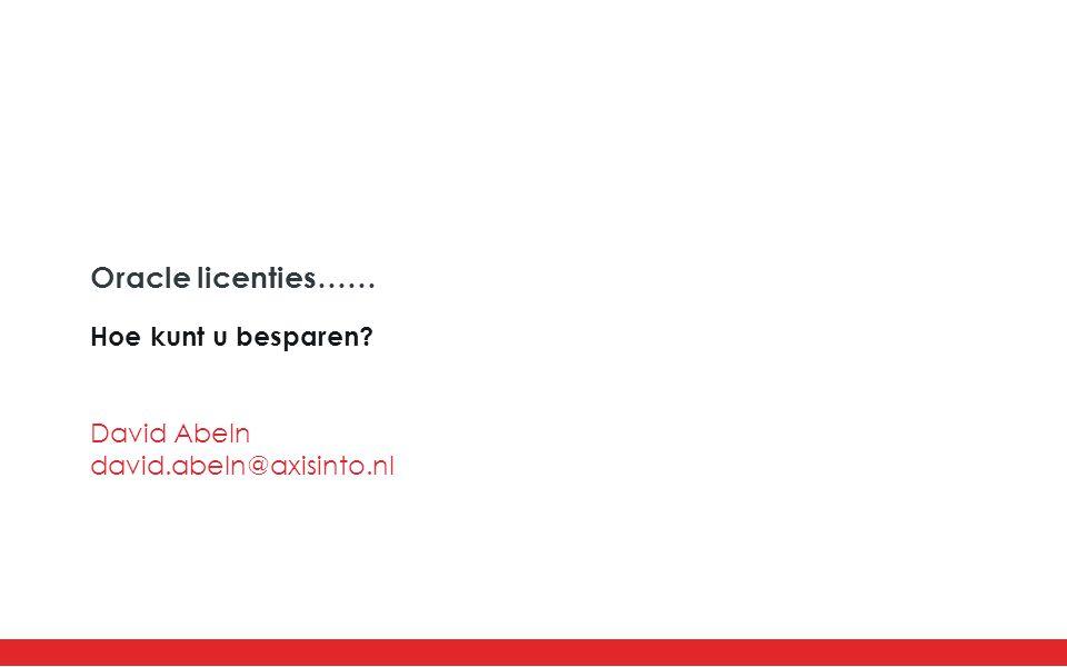 Oracle licenties…… Hoe kunt u besparen? David Abeln david.abeln@axisinto.nl