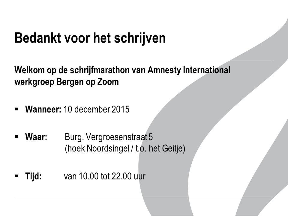Bedankt voor het schrijven Welkom op de schrijfmarathon van Amnesty International werkgroep Bergen op Zoom  Wanneer: 10 december 2015  Waar: Burg.