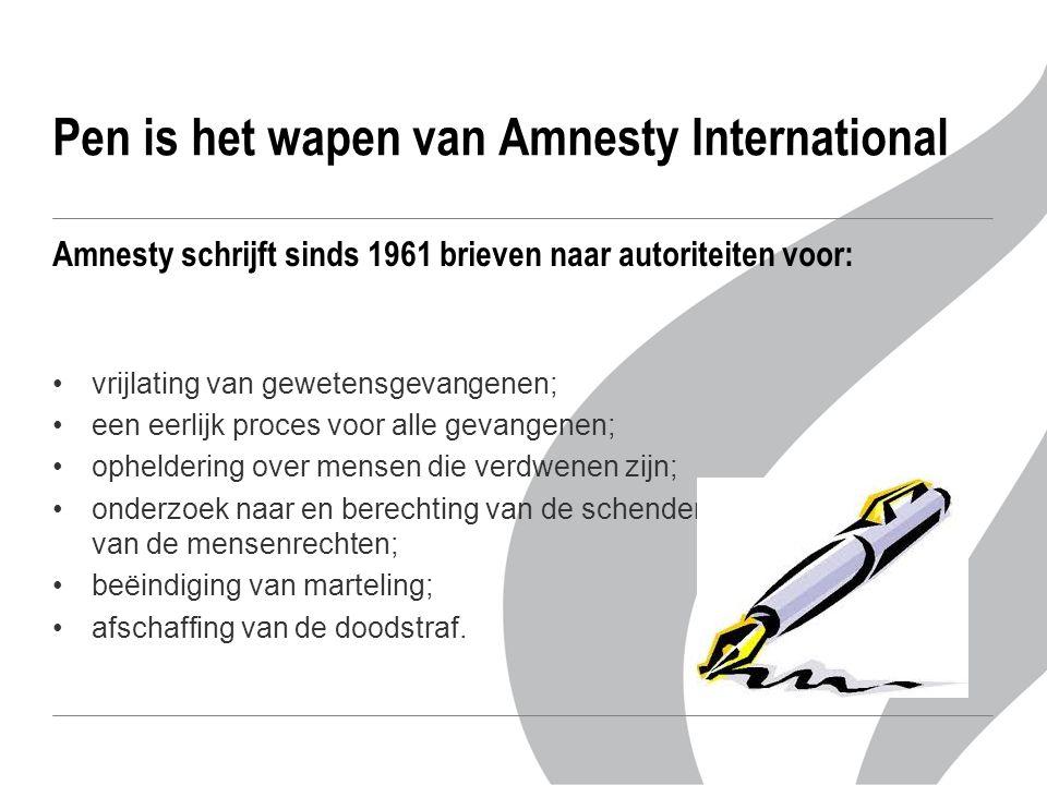 Pen is het wapen van Amnesty International Amnesty schrijft sinds 1961 brieven naar autoriteiten voor: vrijlating van gewetensgevangenen; een eerlijk proces voor alle gevangenen; opheldering over mensen die verdwenen zijn; onderzoek naar en berechting van de schenders van de mensenrechten; beëindiging van marteling; afschaffing van de doodstraf.