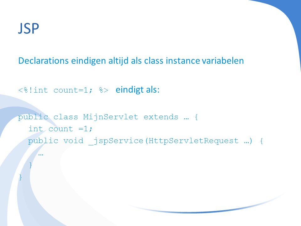 JSP Declarations eindigen altijd als class instance variabelen eindigt als: public class MijnServlet extends … { int count =1; public void _jspService(HttpServletRequest …) { … }