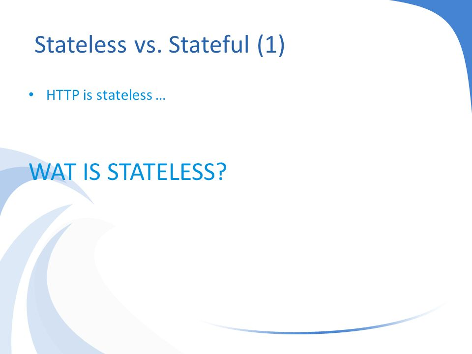 Server: hi request from client X, nice to meet you Stateless Stateless vs Stateful (2) Het draait om 'conversational state' Server: hi request from client X, nice to meet you Request van client X