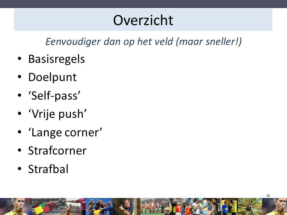 Overzicht Eenvoudiger dan op het veld (maar sneller!) Basisregels Doelpunt 'Self-pass' 'Vrije push' 'Lange corner' Strafcorner Strafbal 20