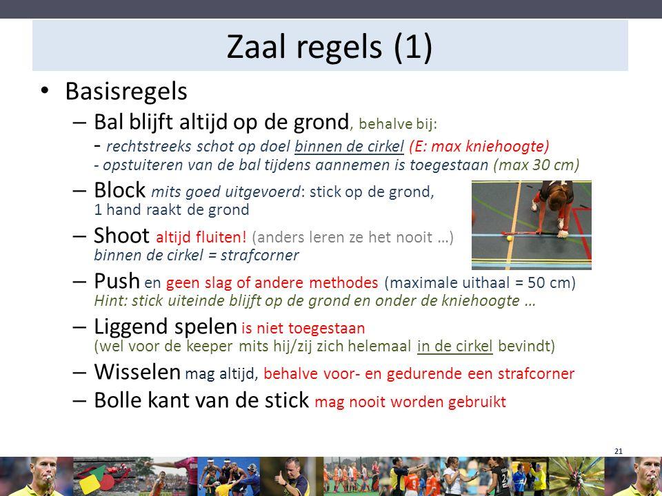 Zaal regels (1) Basisregels – Bal blijft altijd op de grond, behalve bij: - rechtstreeks schot op doel binnen de cirkel (E: max kniehoogte) - opstuite