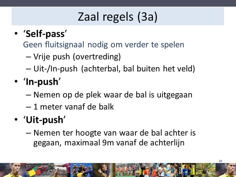 Zaal regels (3a) 'Self-pass' Geen fluitsignaal nodig om verder te spelen – Vrije push (overtreding) – Uit-/In-push (achterbal, bal buiten het veld) 'I