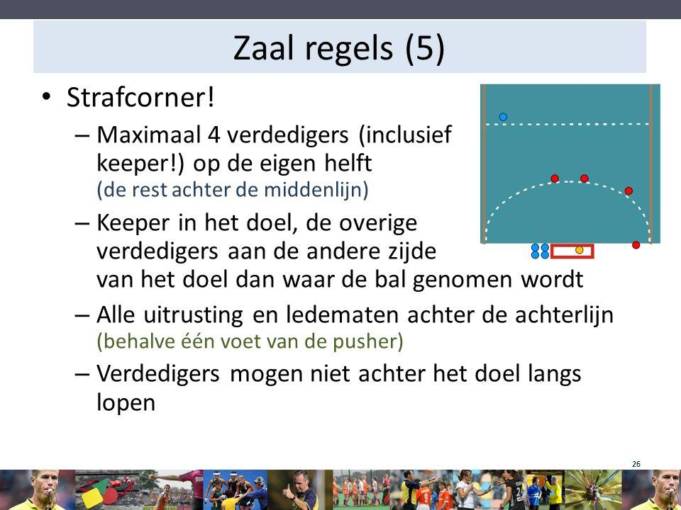 Zaal regels (5) Strafcorner! – Maximaal 4 verdedigers (inclusief keeper!) op de eigen helft (de rest achter de middenlijn) – Keeper in het doel, de ov