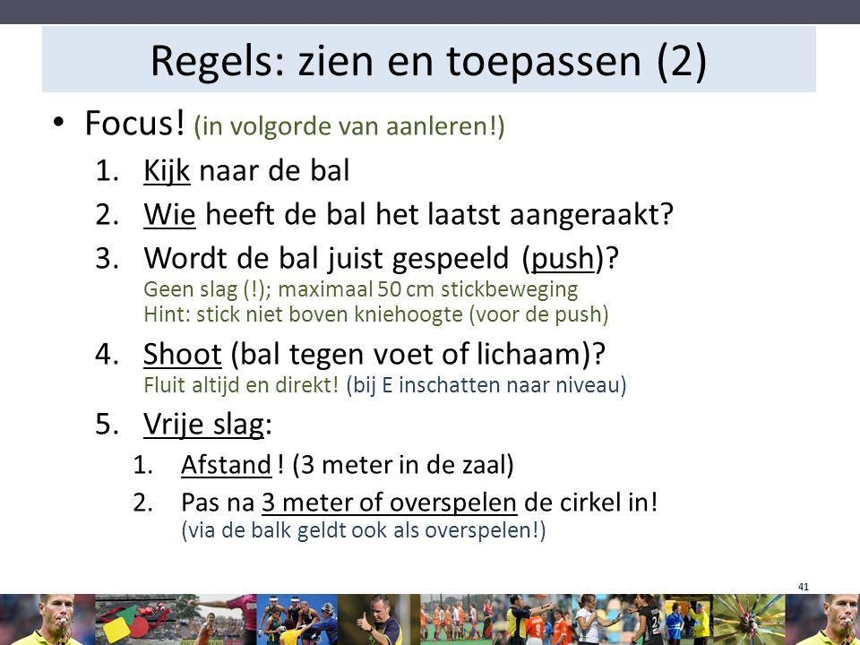 Regels: zien en toepassen (2) Focus! (in volgorde van aanleren!) 1.Kijk naar de bal 2.Wie heeft de bal het laatst aangeraakt? 3.Wordt de bal juist ges