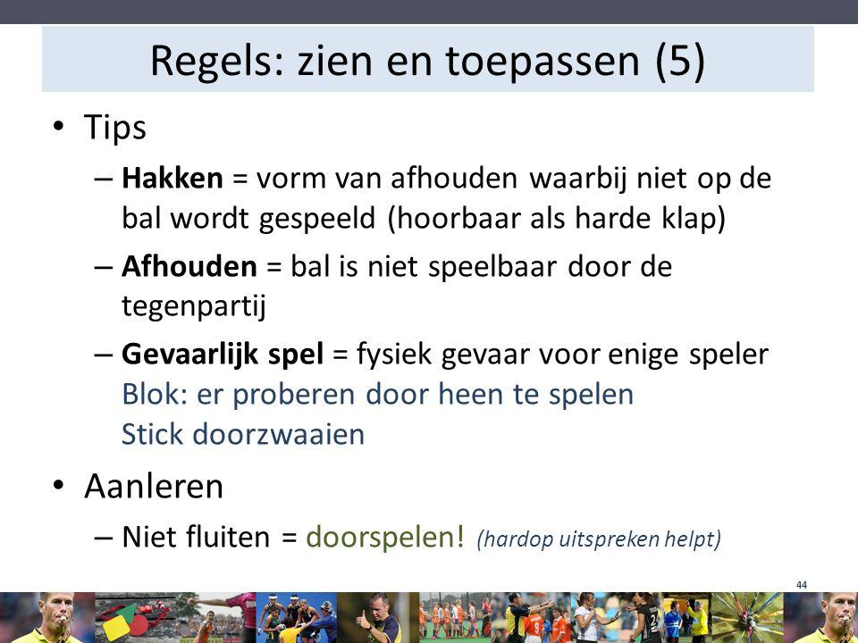 Regels: zien en toepassen (5) Tips – Hakken = vorm van afhouden waarbij niet op de bal wordt gespeeld (hoorbaar als harde klap) – Afhouden = bal is ni
