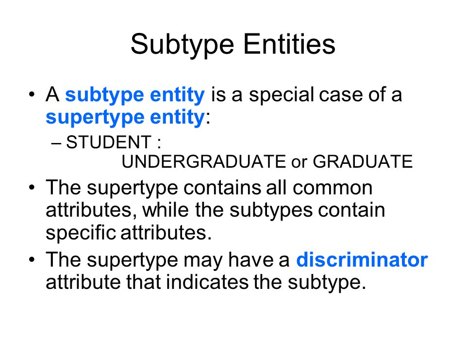 Subtype Entities A subtype entity is a special case of a supertype entity: –STUDENT : UNDERGRADUATE or GRADUATE The supertype contains all common attr