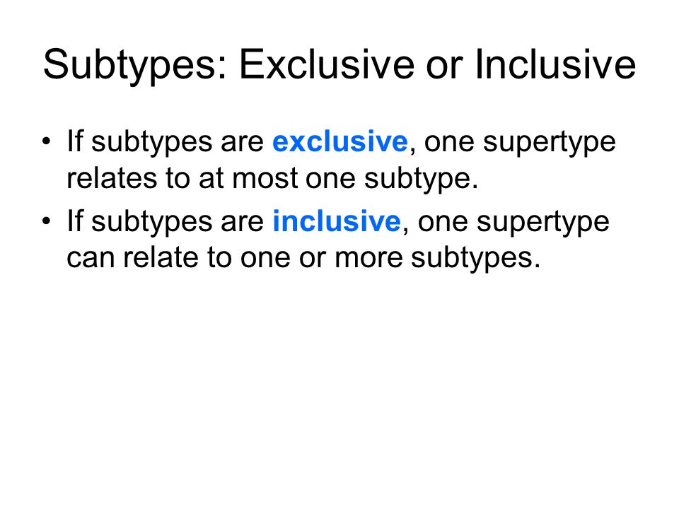 Subtypes: Exclusive or Inclusive If subtypes are exclusive, one supertype relates to at most one subtype. If subtypes are inclusive, one supertype can