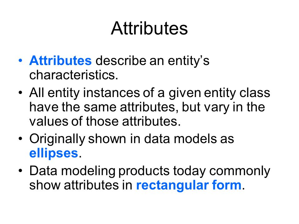 Attributes Attributes describe an entity's characteristics. All entity instances of a given entity class have the same attributes, but vary in the val