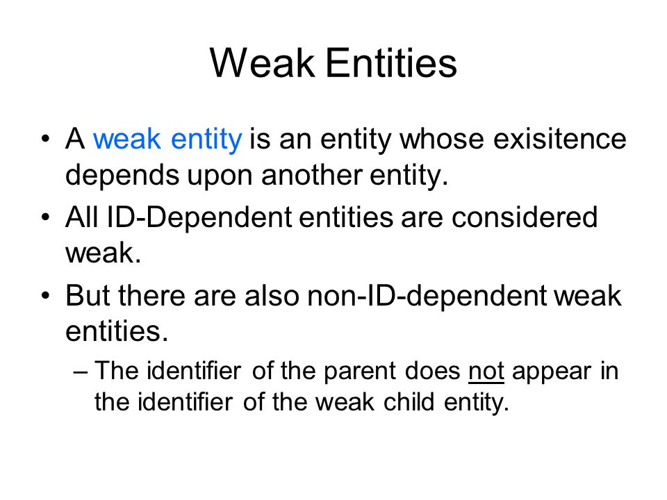 Weak Entities (Continued) A dashed line indicates a nonidentifying relationship Weak entities must be indicated by an accompanying text box in Erwin – There is no specific notation for a nonidentifying but weak entity relationship