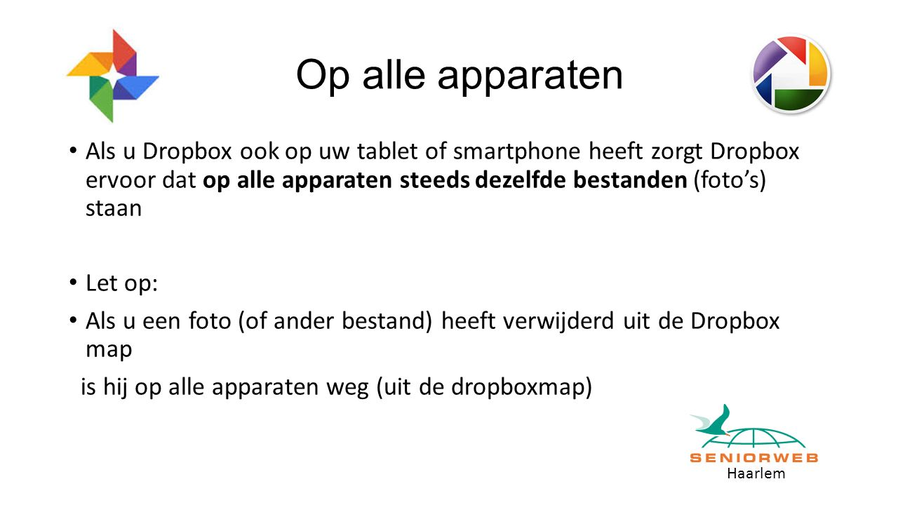 Haarlem Op alle apparaten Als u Dropbox ook op uw tablet of smartphone heeft zorgt Dropbox ervoor dat op alle apparaten steeds dezelfde bestanden (foto's) staan Let op: Als u een foto (of ander bestand) heeft verwijderd uit de Dropbox map is hij op alle apparaten weg (uit de dropboxmap)