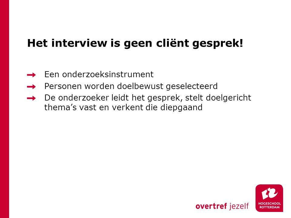 Het interview is geen cliënt gesprek! Een onderzoeksinstrument Personen worden doelbewust geselecteerd De onderzoeker leidt het gesprek, stelt doelger