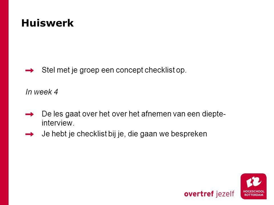 Huiswerk Stel met je groep een concept checklist op. In week 4 De les gaat over het over het afnemen van een diepte- interview. Je hebt je checklist b