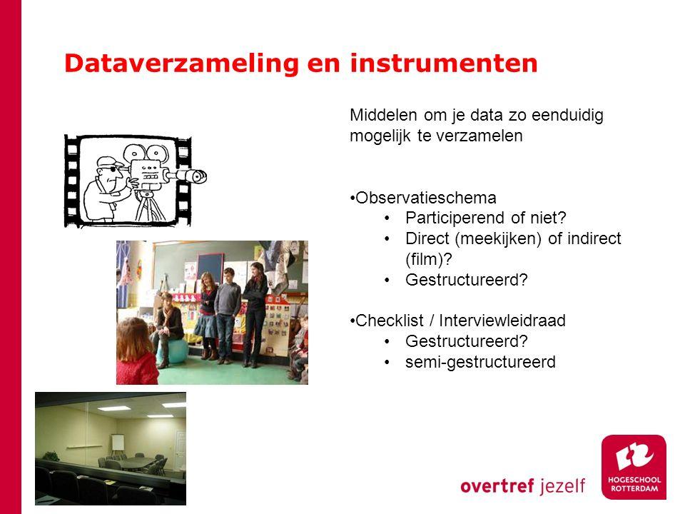 Dataverzameling en instrumenten Middelen om je data zo eenduidig mogelijk te verzamelen Observatieschema Participerend of niet? Direct (meekijken) of