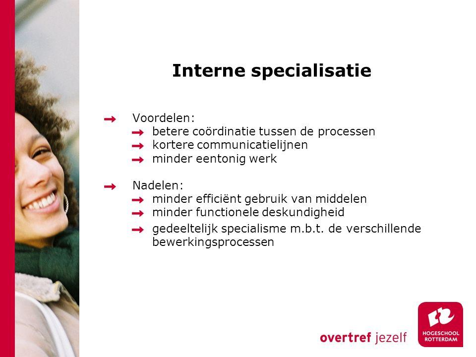 Interne specialisatie Voordelen: betere coördinatie tussen de processen kortere communicatielijnen minder eentonig werk Nadelen: minder efficiënt gebr