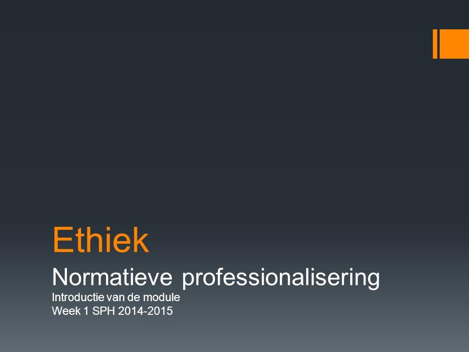 Ethiek Normatieve professionalisering Introductie van de module Week 1 SPH 2014-2015