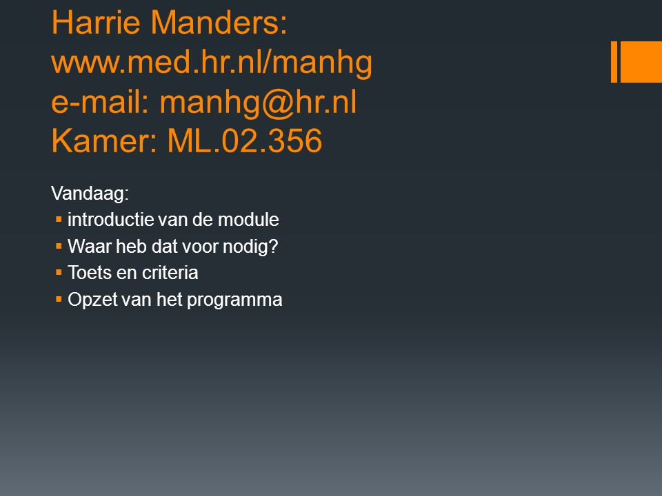 Harrie Manders: www.med.hr.nl/manhg e-mail: manhg@hr.nl Kamer: ML.02.356 Vandaag:  introductie van de module  Waar heb dat voor nodig.