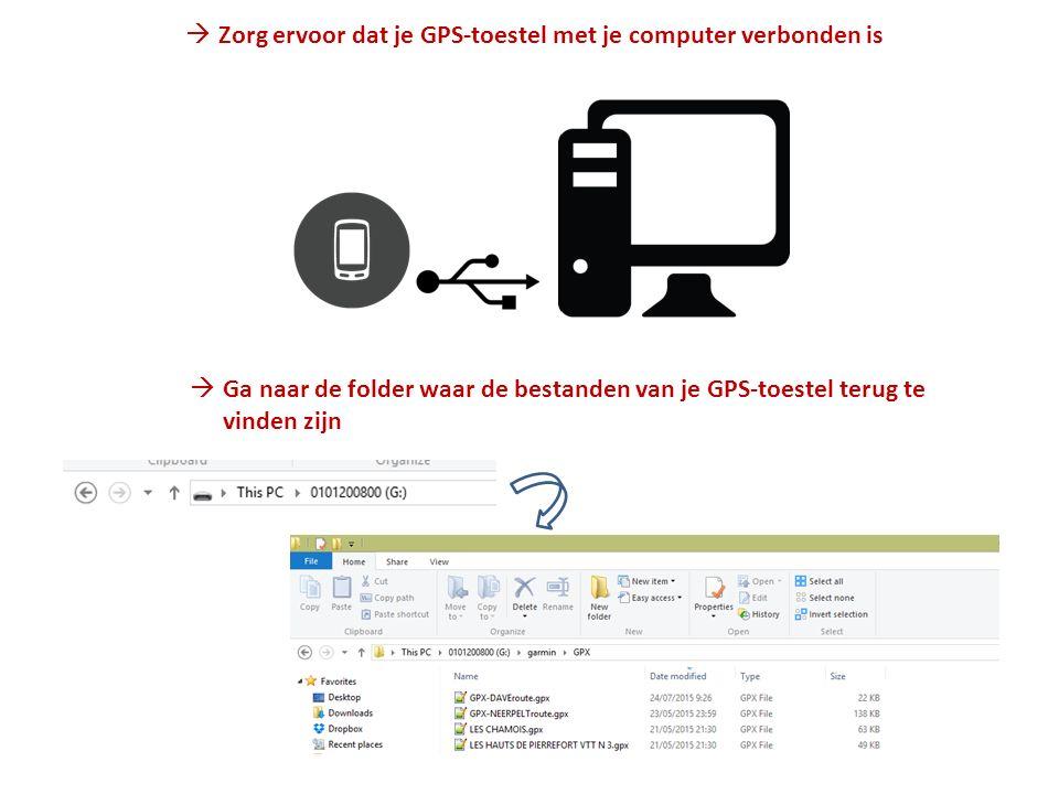  Zorg ervoor dat je GPS-toestel met je computer verbonden is  Ga naar de folder waar de bestanden van je GPS-toestel terug te vinden zijn