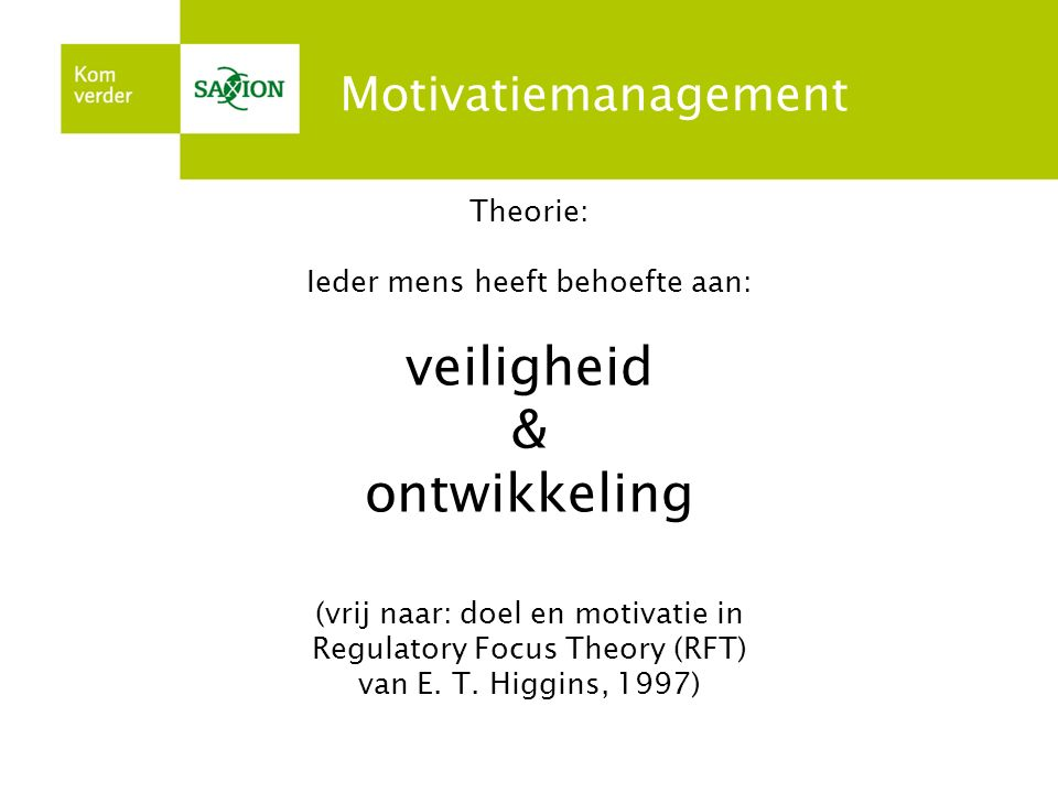 Motivatiemanagement Theorie: Ieder mens heeft behoefte aan: veiligheid & ontwikkeling (vrij naar: doel en motivatie in Regulatory Focus Theory (RFT) v
