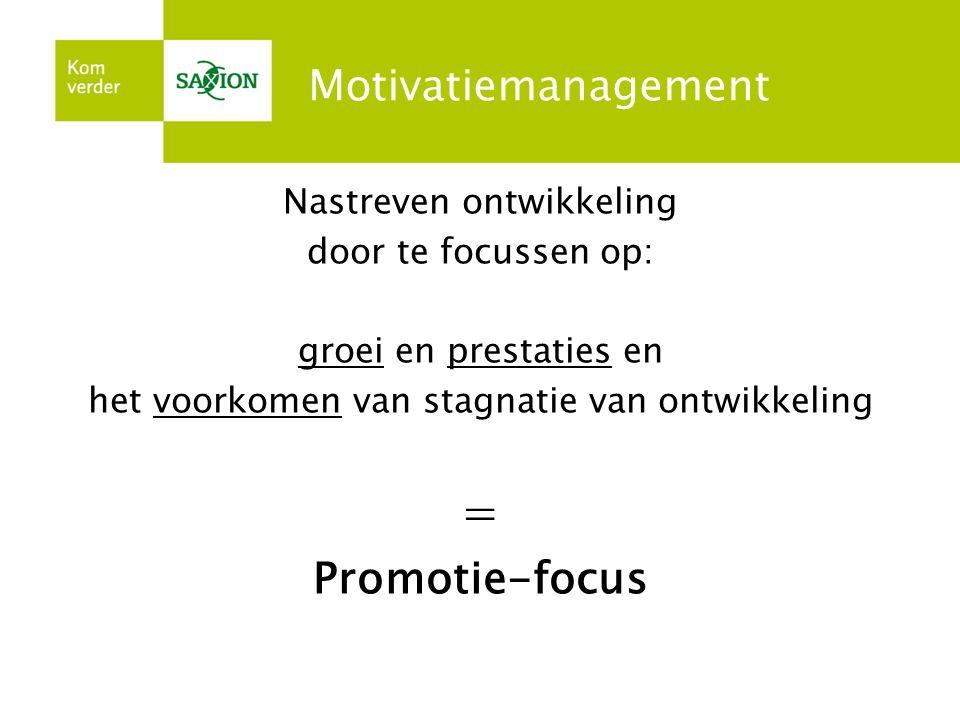 Motivatiemanagement Nastreven ontwikkeling door te focussen op: groei en prestaties en het voorkomen van stagnatie van ontwikkeling = Promotie-focus