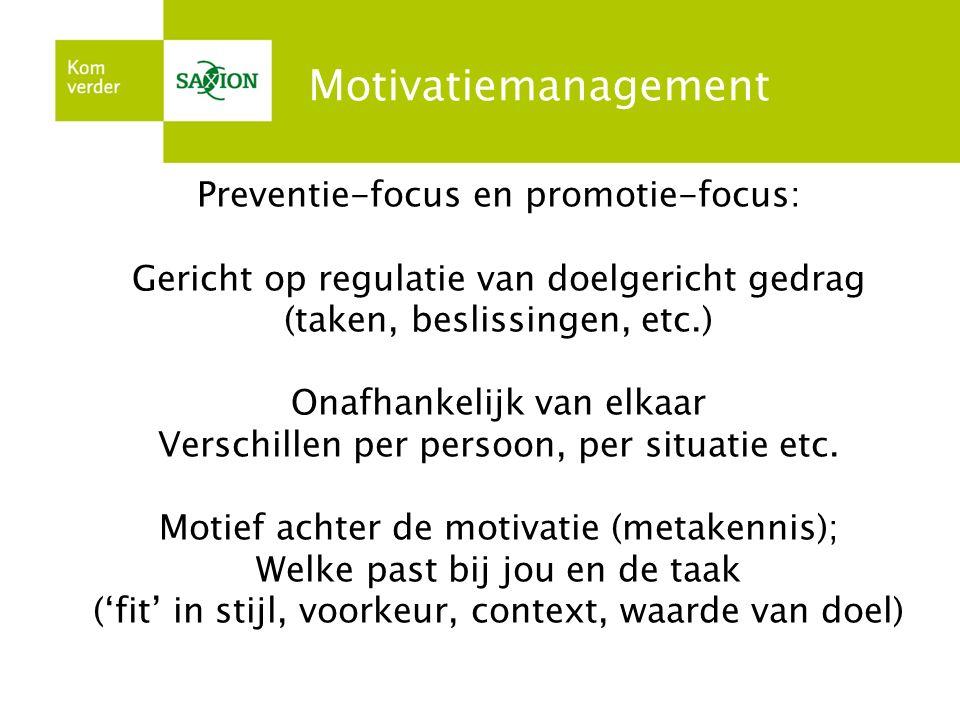 Motivatiemanagement Preventie-focus en promotie-focus: Gericht op regulatie van doelgericht gedrag (taken, beslissingen, etc.) Onafhankelijk van elkaa