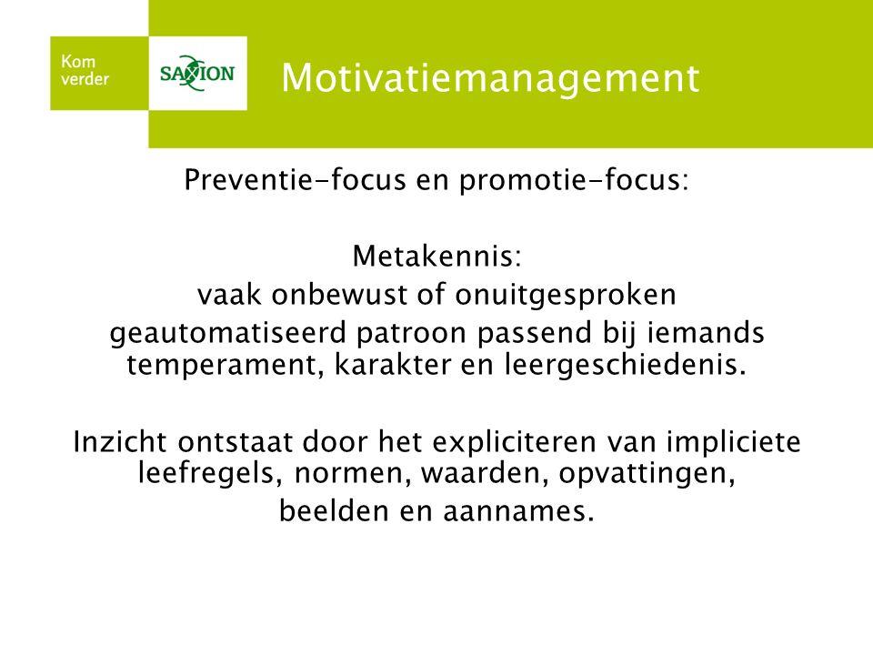 Motivatiemanagement Preventie-focus en promotie-focus: Metakennis: vaak onbewust of onuitgesproken geautomatiseerd patroon passend bij iemands tempera