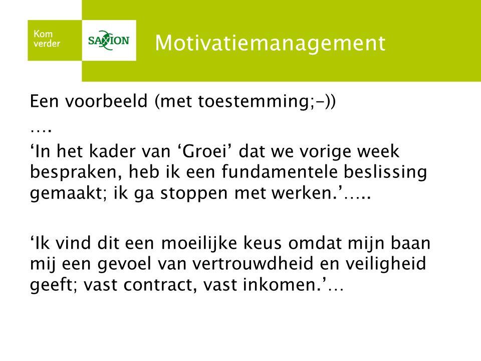 Motivatiemanagement Een voorbeeld (met toestemming;-)) …. 'In het kader van 'Groei' dat we vorige week bespraken, heb ik een fundamentele beslissing g