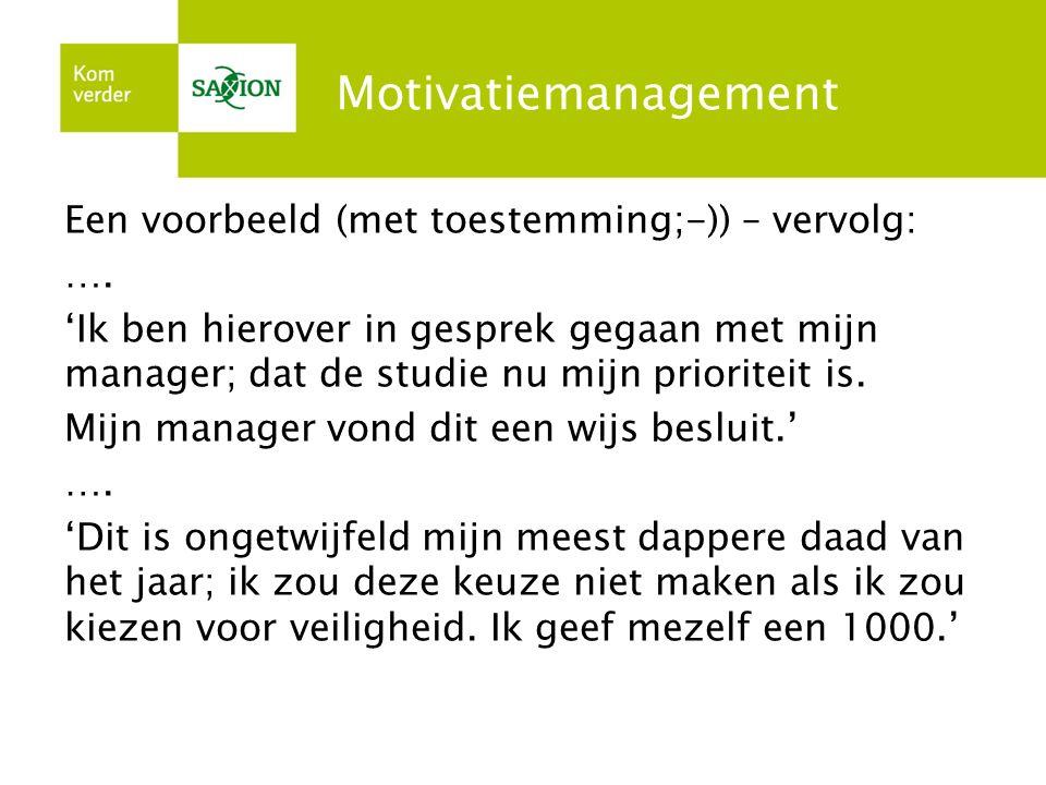 Motivatiemanagement Een voorbeeld (met toestemming;-)) – vervolg: …. 'Ik ben hierover in gesprek gegaan met mijn manager; dat de studie nu mijn priori