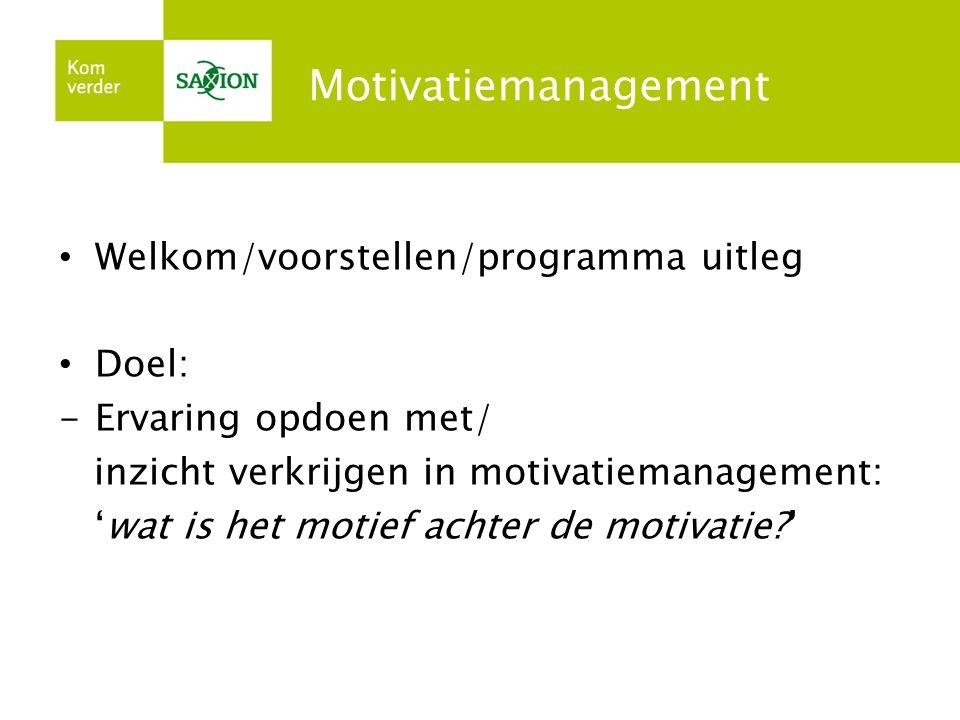 Motivatiemanagement Welkom/voorstellen/programma uitleg Doel: -Ervaring opdoen met/ inzicht verkrijgen in motivatiemanagement: 'wat is het motief acht