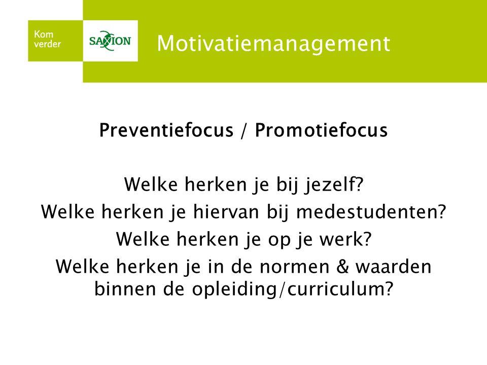 Motivatiemanagement Preventiefocus / Promotiefocus Welke herken je bij jezelf? Welke herken je hiervan bij medestudenten? Welke herken je op je werk?