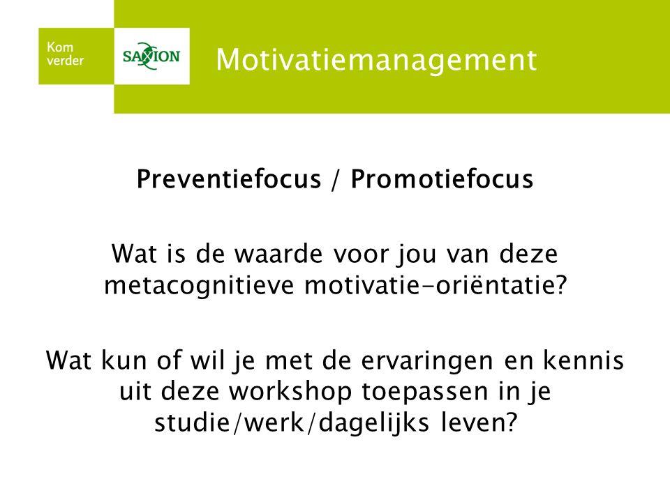 Motivatiemanagement Preventiefocus / Promotiefocus Wat is de waarde voor jou van deze metacognitieve motivatie-oriëntatie? Wat kun of wil je met de er