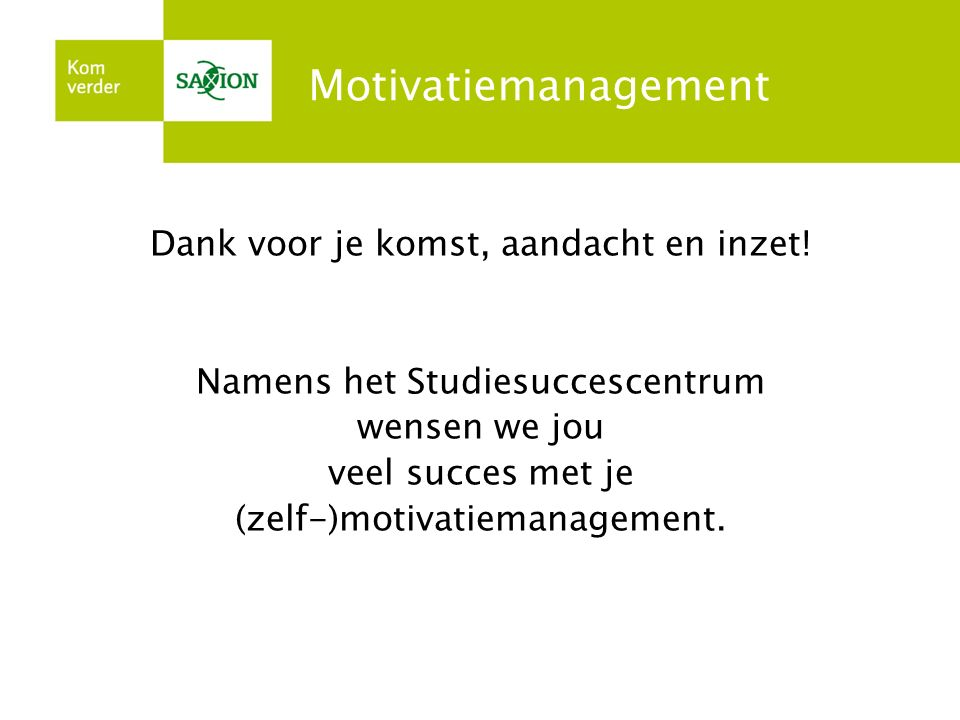 Motivatiemanagement Dank voor je komst, aandacht en inzet! Namens het Studiesuccescentrum wensen we jou veel succes met je (zelf-)motivatiemanagement.