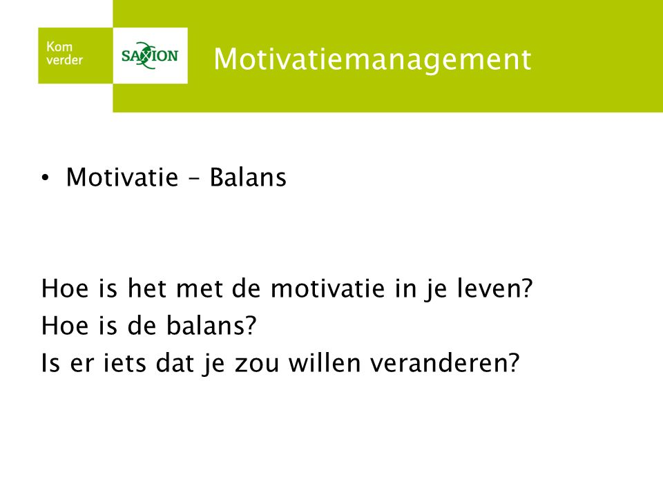 Motivatiemanagement Motivatie – Balans Hoe is het met de motivatie in je leven.