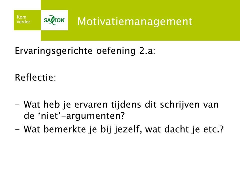 Motivatiemanagement Ervaringsgerichte oefening 2.a: Reflectie: -Wat heb je ervaren tijdens dit schrijven van de 'niet'-argumenten? -Wat bemerkte je bi