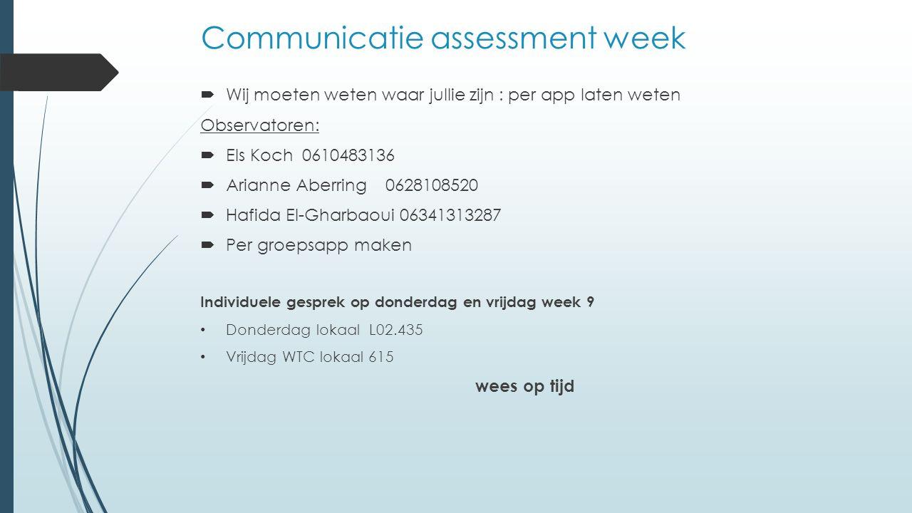Communicatie assessment week  Wij moeten weten waar jullie zijn : per app laten weten Observatoren:  Els Koch 0610483136  Arianne Aberring 06281085