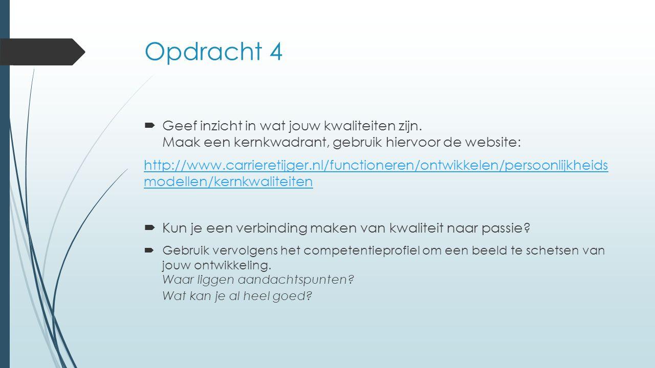 Opdracht 4  Geef inzicht in wat jouw kwaliteiten zijn. Maak een kernkwadrant, gebruik hiervoor de website: http://www.carrieretijger.nl/functioneren/