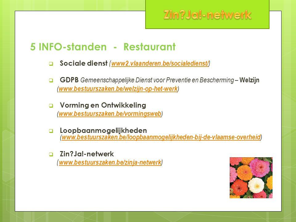 5 INFO-standen - Restaurant  Sociale dienst ( www2.vlaanderen.be/socialedienst/ ) www2.vlaanderen.be/socialedienst/  GDPB Gemeenschappelijke Dienst voor Preventie en Bescherming – Welzijn ( www.bestuurszaken.be/welzijn-op-het-werk ) www.bestuurszaken.be/welzijn-op-het-werk  Vorming en Ontwikkeling ( www.bestuurszaken.be/vormingsweb ) www.bestuurszaken.be/vormingsweb  Loopbaanmogelijkheden ( www.bestuurszaken.be/loopbaanmogelijkheden-bij-de-vlaamse-overheid ) www.bestuurszaken.be/loopbaanmogelijkheden-bij-de-vlaamse-overheid  Zin Ja!-netwerk ( www.bestuurszaken.be/zinja-netwerk ) www.bestuurszaken.be/zinja-netwerk