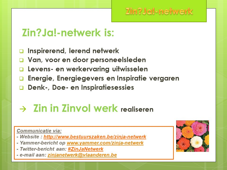 Zin Ja!-netwerk is:  Inspirerend, lerend netwerk  Van, voor en door personeelsleden  Levens- en werkervaring uitwisselen  Energie, Energiegevers en Inspiratie vergaren  Denk-, Doe- en Inspiratiesessies  Zin in Zinvol werk realiseren Communicatie via: - Website : http://www.bestuurszaken.be/zinja-netwerk - Yammer-bericht op www.yammer.com/zinja-netwerkwww.yammer.com/zinja-netwerk - Twitter-bericht aan: #ZinJaNetwerk - e-mail aan: zinjanetwerk@vlaanderen.bezinjanetwerk@vlaanderen.be