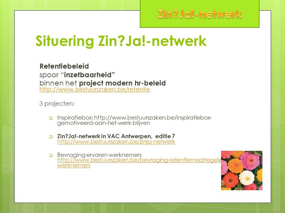 Situering Zin Ja!-netwerk Retentiebeleid spoor inzetbaarheid binnen het project modern hr-beleid http://www.bestuurszaken.be/retentie http://www.bestuurszaken.be/retentie 3 projecten:  Inspiratiebox: http://www.bestuurszaken.be/inspiratiebox- gemotiveerd-aan-het-werk-blijven  Zin Ja!-netwerk in VAC Antwerpen, editie 7 http://www.bestuurszaken.be/zinja-netwerk http://www.bestuurszaken.be/zinja-netwerk  Bevraging ervaren werknemers http://www.bestuurszaken.be/bevraging-retentiemaatregelen-bij-45- werknemers http://www.bestuurszaken.be/bevraging-retentiemaatregelen-bij-45- werknemers