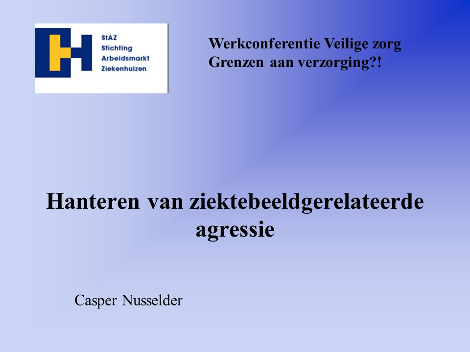 Hanteren van ziektebeeldgerelateerde agressie Werkconferentie Veilige zorg Grenzen aan verzorging?! Casper Nusselder