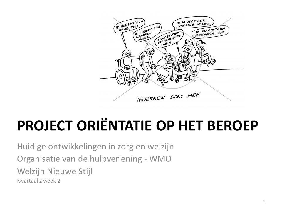 PROJECT ORIËNTATIE OP HET BEROEP Huidige ontwikkelingen in zorg en welzijn Organisatie van de hulpverlening - WMO Welzijn Nieuwe Stijl Kwartaal 2 week