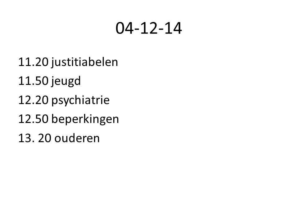 04-12-14 11.20 justitiabelen 11.50 jeugd 12.20 psychiatrie 12.50 beperkingen 13. 20 ouderen
