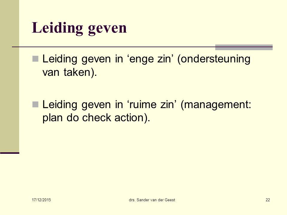 17/12/2015 drs. Sander van der Geest22 Leiding geven Leiding geven in 'enge zin' (ondersteuning van taken). Leiding geven in 'ruime zin' (management: