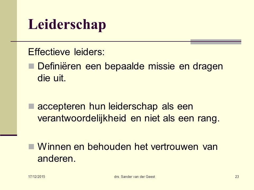 17/12/2015 drs. Sander van der Geest23 Leiderschap Effectieve leiders: Definiëren een bepaalde missie en dragen die uit. accepteren hun leiderschap al